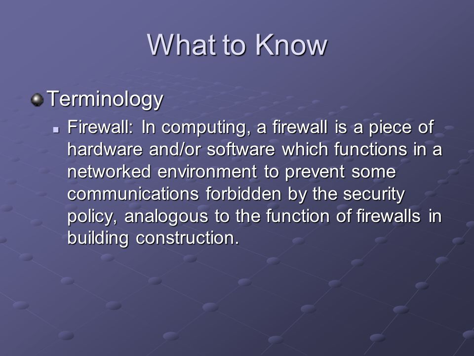 What to Know Terminology Firewall: In computing, a firewall is a piece of hardware and/or software which functions in a networked environment to prevent some communications forbidden by the security policy, analogous to the function of firewalls in building construction.