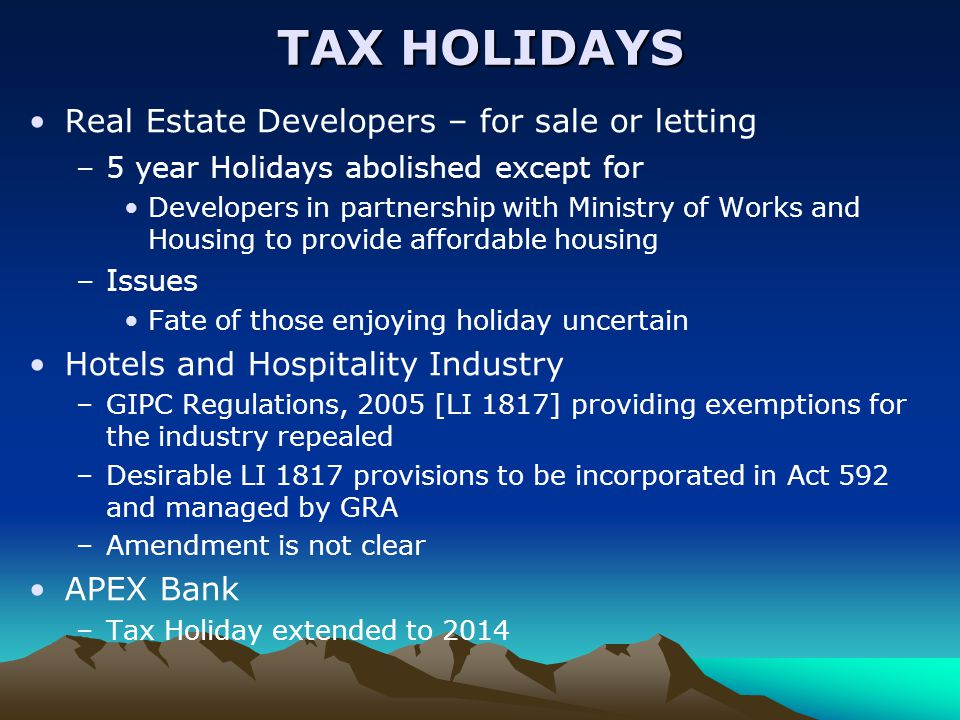 TAX HOLIDAYS Real Estate Developers – for sale or letting –5 year Holidays abolished except for Developers in partnership with Ministry of Works and Housing to provide affordable housing –Issues Fate of those enjoying holiday uncertain Hotels and Hospitality Industry –GIPC Regulations, 2005 [LI 1817] providing exemptions for the industry repealed –Desirable LI 1817 provisions to be incorporated in Act 592 and managed by GRA –Amendment is not clear APEX Bank –Tax Holiday extended to 2014
