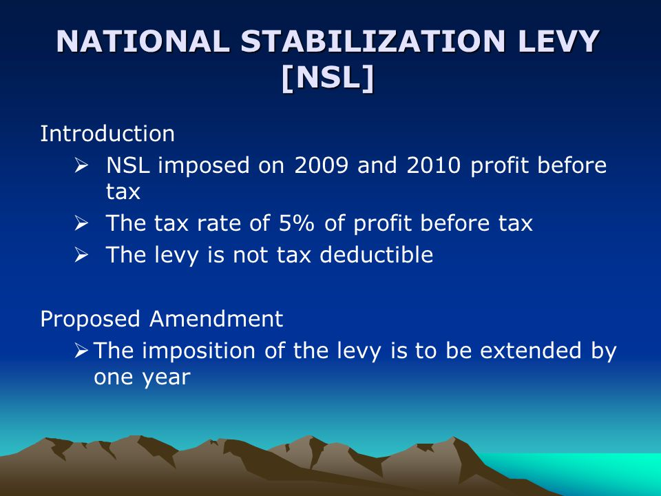 NATIONAL STABILIZATION LEVY [NSL] Introduction  NSL imposed on 2009 and 2010 profit before tax  The tax rate of 5% of profit before tax  The levy is not tax deductible Proposed Amendment  The imposition of the levy is to be extended by one year