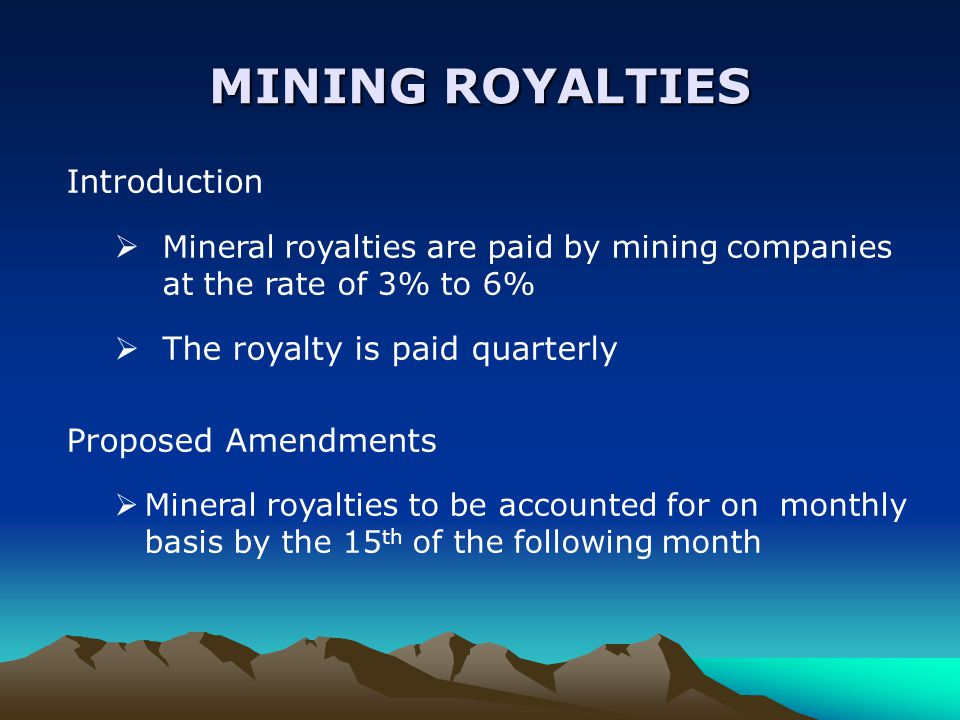 MINING ROYALTIES Introduction  Mineral royalties are paid by mining companies at the rate of 3% to 6%  The royalty is paid quarterly Proposed Amendments  Mineral royalties to be accounted for on monthly basis by the 15 th of the following month