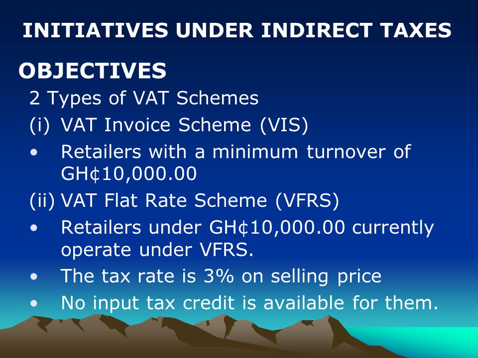 2 Types of VAT Schemes (i)VAT Invoice Scheme (VIS) Retailers with a minimum turnover of GH¢10,000.00 (ii)VAT Flat Rate Scheme (VFRS) Retailers under GH¢10,000.00 currently operate under VFRS.