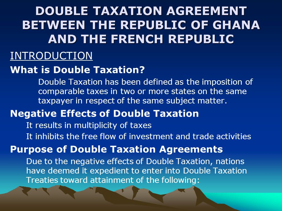 DOUBLE TAXATION AGREEMENT BETWEEN THE REPUBLIC OF GHANA AND THE FRENCH REPUBLIC INTRODUCTION What is Double Taxation.
