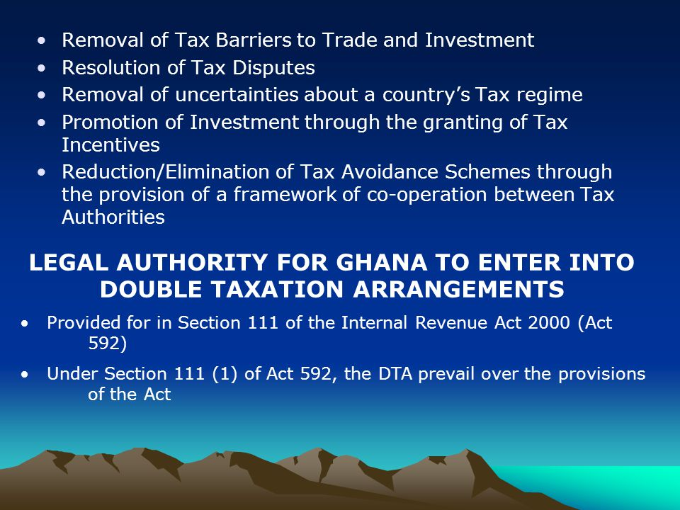 Removal of Tax Barriers to Trade and Investment Resolution of Tax Disputes Removal of uncertainties about a country's Tax regime Promotion of Investment through the granting of Tax Incentives Reduction/Elimination of Tax Avoidance Schemes through the provision of a framework of co-operation between Tax Authorities LEGAL AUTHORITY FOR GHANA TO ENTER INTO DOUBLE TAXATION ARRANGEMENTS Provided for in Section 111 of the Internal Revenue Act 2000 (Act 592) Under Section 111 (1) of Act 592, the DTA prevail over the provisions of the Act