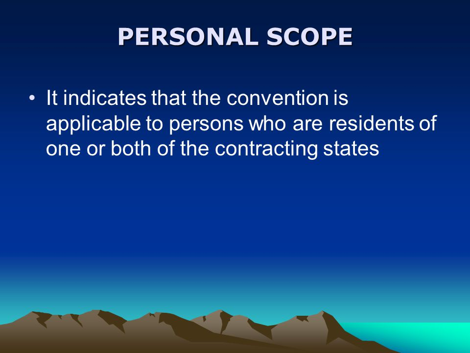 PERSONAL SCOPE It indicates that the convention is applicable to persons who are residents of one or both of the contracting states