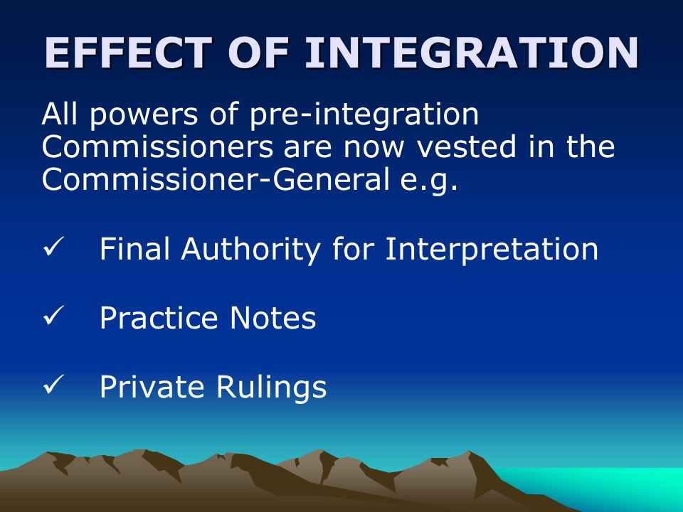 EFFECT OF INTEGRATION All powers of pre-integration Commissioners are now vested in the Commissioner-General e.g.
