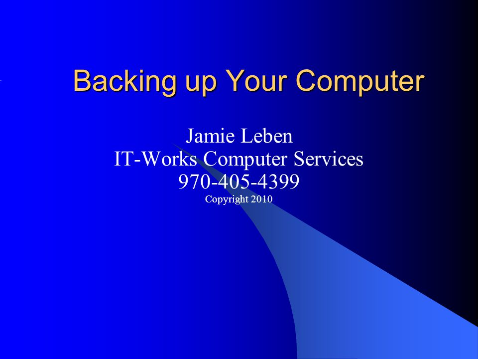 Backing up Your Computer Jamie Leben IT-Works Computer Services 970-405-4399 Copyright 2010