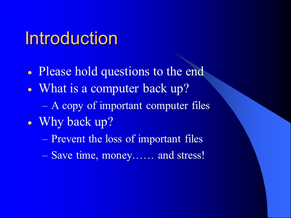 Introduction  Please hold questions to the end  What is a computer back up.