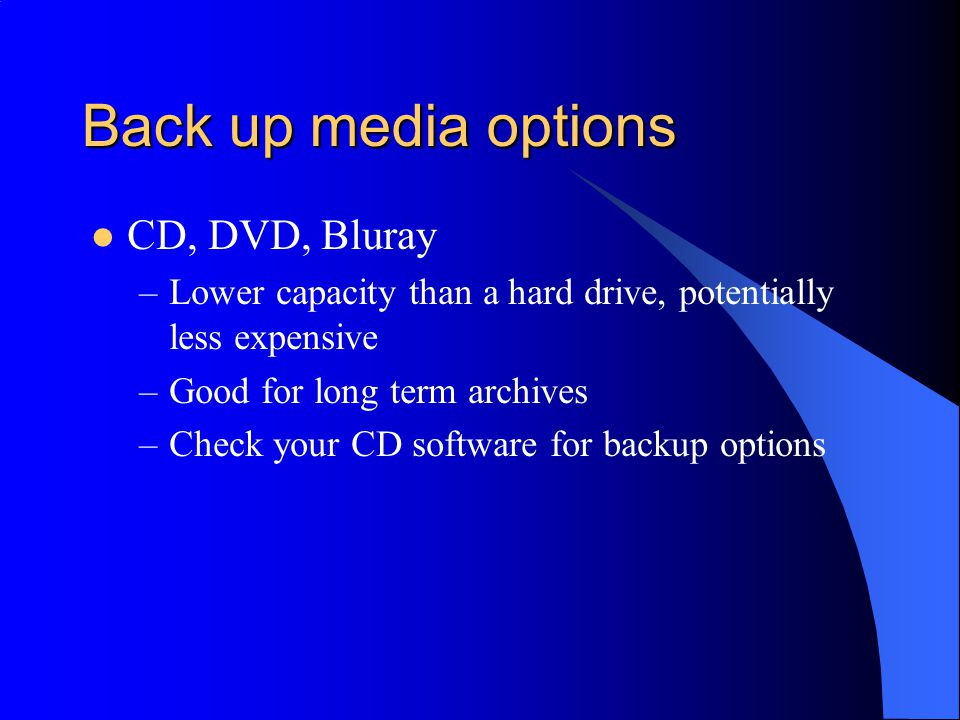 Back up media options CD, DVD, Bluray –Lower capacity than a hard drive, potentially less expensive –Good for long term archives –Check your CD software for backup options