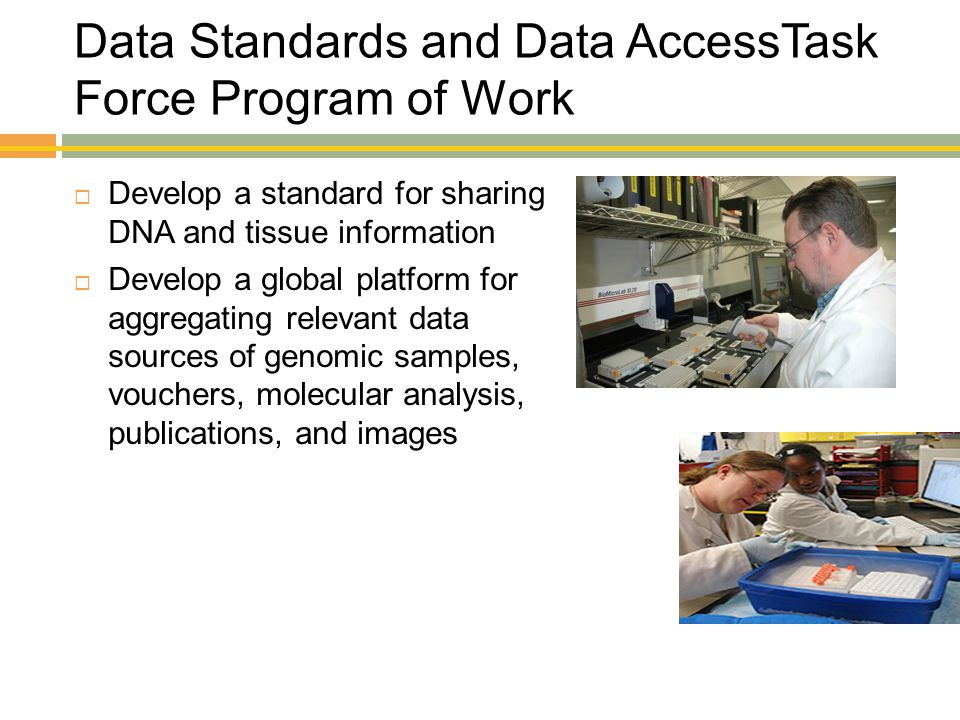 Data Standards and Data AccessTask Force Program of Work  Develop a standard for sharing DNA and tissue information  Develop a global platform for a