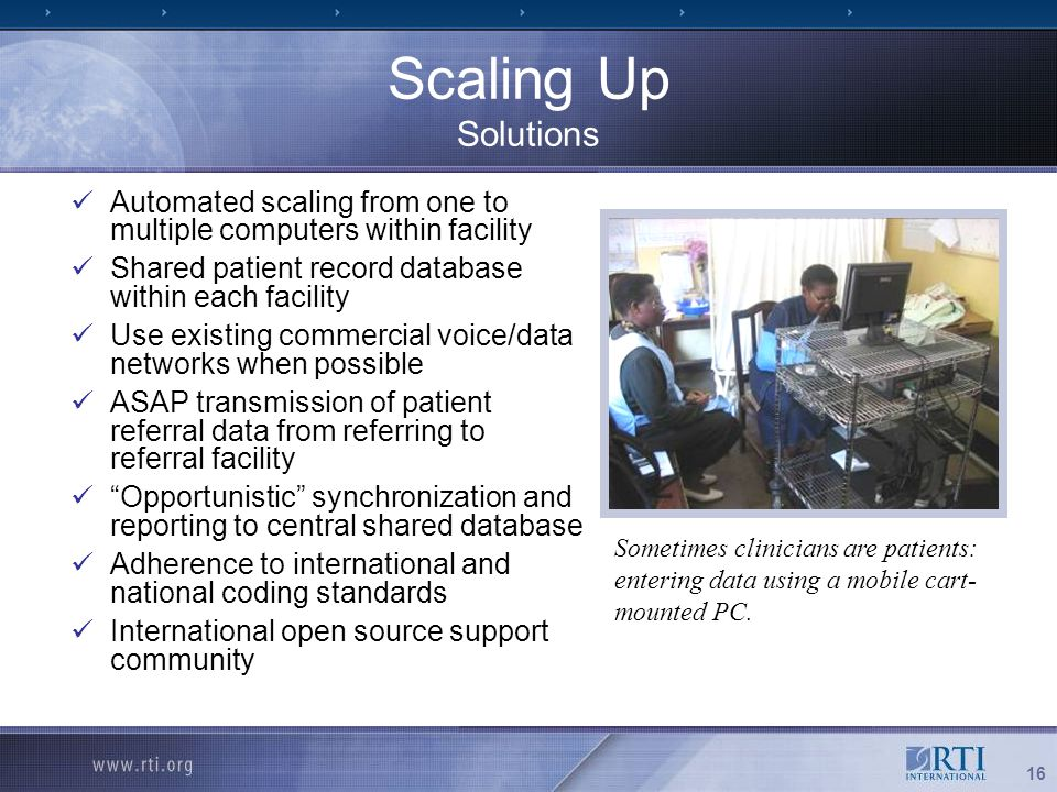 16 Scaling Up Solutions Automated scaling from one to multiple computers within facility Shared patient record database within each facility Use existing commercial voice/data networks when possible ASAP transmission of patient referral data from referring to referral facility Opportunistic synchronization and reporting to central shared database Adherence to international and national coding standards International open source support community Sometimes clinicians are patients: entering data using a mobile cart- mounted PC.