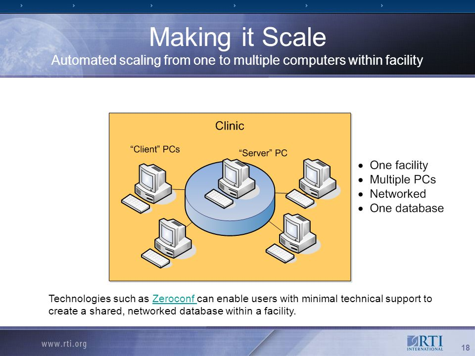 18 Making it Scale Automated scaling from one to multiple computers within facility Technologies such as Zeroconf can enable users with minimal techni