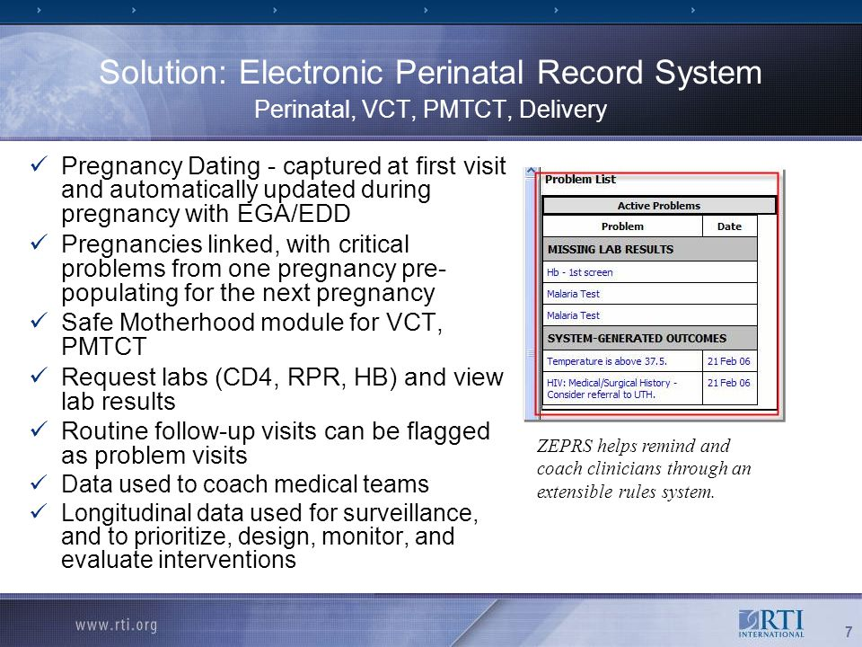 7 Solution: Electronic Perinatal Record System Perinatal, VCT, PMTCT, Delivery Pregnancy Dating - captured at first visit and automatically updated during pregnancy with EGA/EDD Pregnancies linked, with critical problems from one pregnancy pre- populating for the next pregnancy Safe Motherhood module for VCT, PMTCT Request labs (CD4, RPR, HB) and view lab results Routine follow-up visits can be flagged as problem visits Data used to coach medical teams Longitudinal data used for surveillance, and to prioritize, design, monitor, and evaluate interventions ZEPRS helps remind and coach clinicians through an extensible rules system.