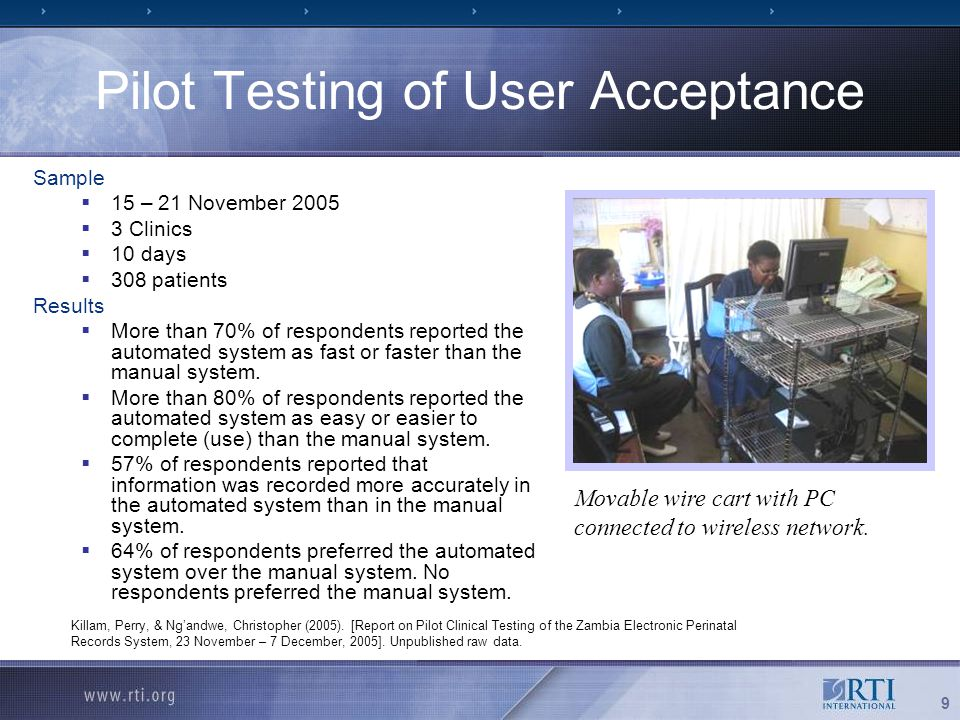 9 Pilot Testing of User Acceptance Sample  15 – 21 November 2005  3 Clinics  10 days  308 patients Results  More than 70% of respondents reported the automated system as fast or faster than the manual system.