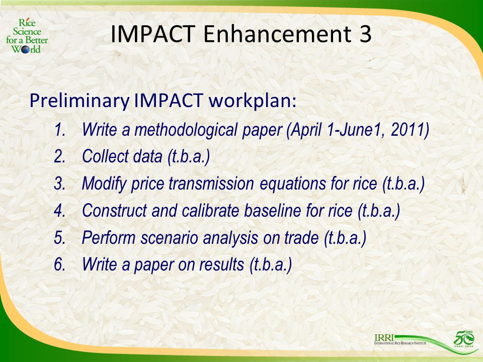 IMPACT Enhancement 3 Preliminary IMPACT workplan: 1.Write a methodological paper (April 1-June1, 2011) 2.Collect data (t.b.a.) 3.Modify price transmission equations for rice (t.b.a.) 4.Construct and calibrate baseline for rice (t.b.a.) 5.Perform scenario analysis on trade (t.b.a.) 6.Write a paper on results (t.b.a.)