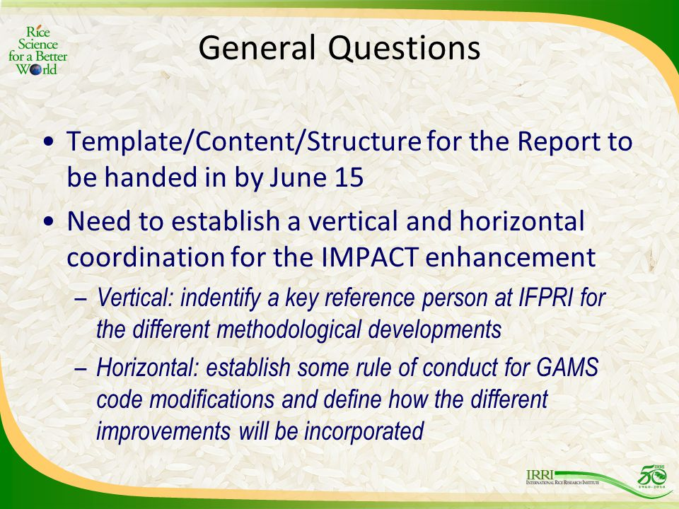 General Questions Template/Content/Structure for the Report to be handed in by June 15 Need to establish a vertical and horizontal coordination for the IMPACT enhancement – Vertical: indentify a key reference person at IFPRI for the different methodological developments – Horizontal: establish some rule of conduct for GAMS code modifications and define how the different improvements will be incorporated