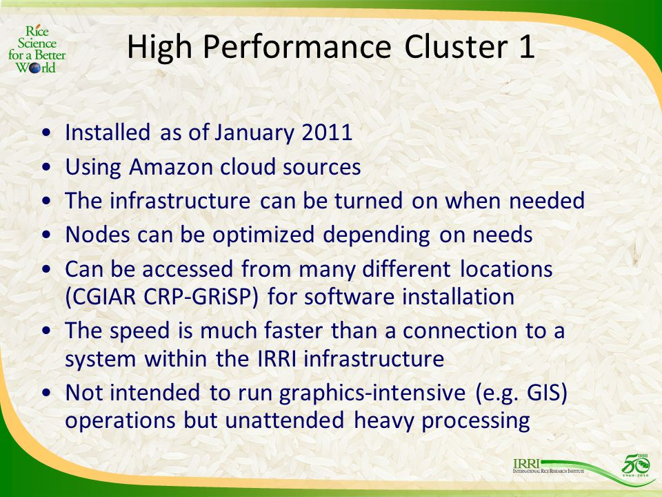 High Performance Cluster 1 Installed as of January 2011 Using Amazon cloud sources The infrastructure can be turned on when needed Nodes can be optimized depending on needs Can be accessed from many different locations (CGIAR CRP-GRiSP) for software installation The speed is much faster than a connection to a system within the IRRI infrastructure Not intended to run graphics-intensive (e.g.