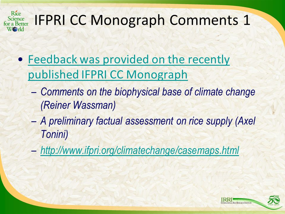 IFPRI CC Monograph Comments 1 Feedback was provided on the recently published IFPRI CC MonographFeedback was provided on the recently published IFPRI CC Monograph – Comments on the biophysical base of climate change (Reiner Wassman) – A preliminary factual assessment on rice supply (Axel Tonini) – http://www.ifpri.org/climatechange/casemaps.html http://www.ifpri.org/climatechange/casemaps.html