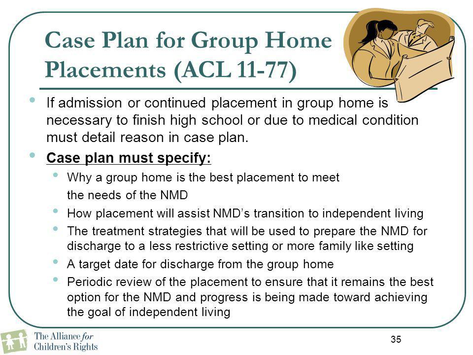 Case Plan for Group Home Placements (ACL 11-77) If admission or continued placement in group home is necessary to finish high school or due to medical