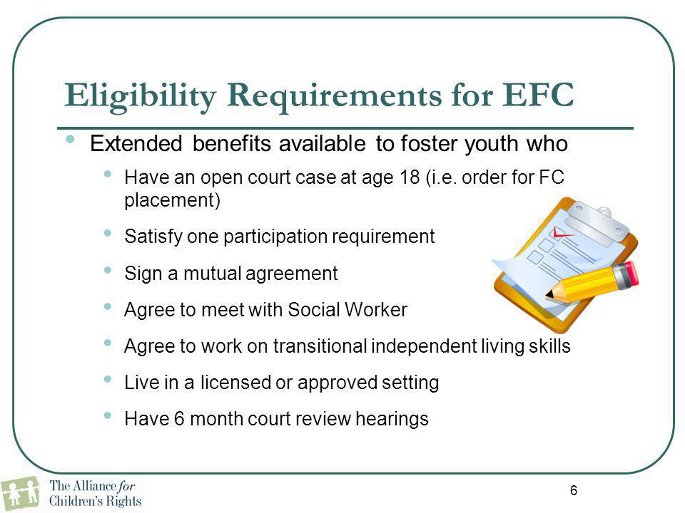 6 Eligibility Requirements for EFC Extended benefits available to foster youth who Have an open court case at age 18 (i.e. order for FC placement) Sat