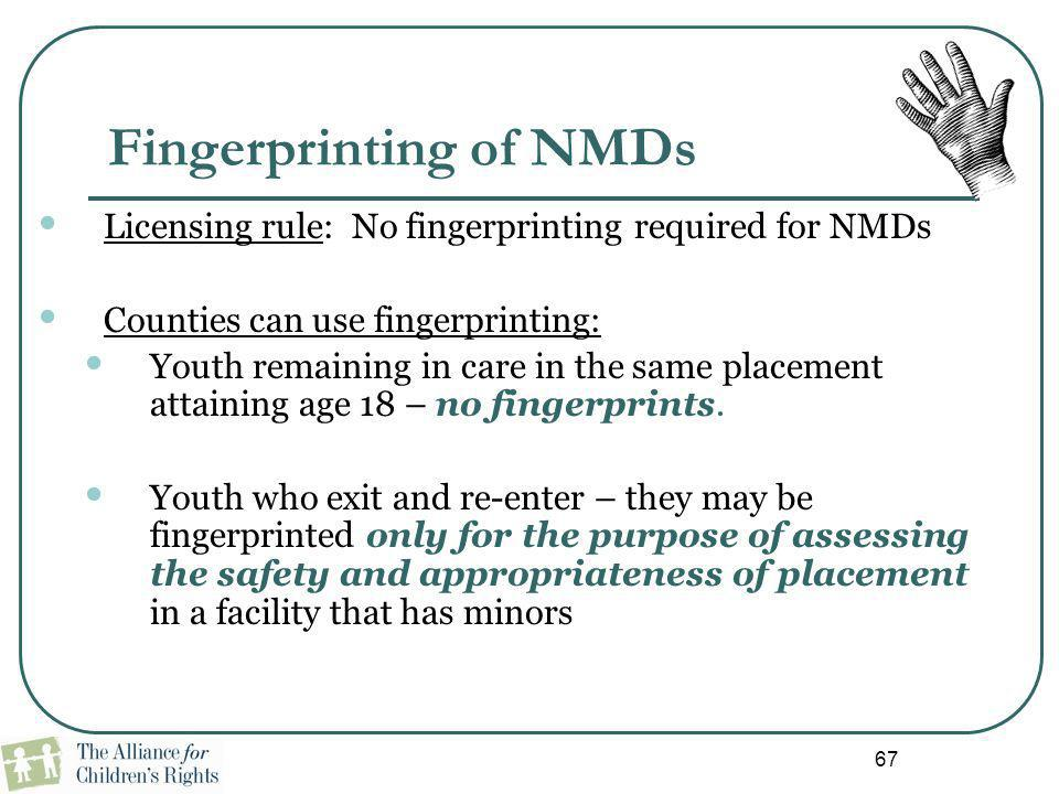 Fingerprinting of NMDs Licensing rule: No fingerprinting required for NMDs Counties can use fingerprinting: Youth remaining in care in the same placem