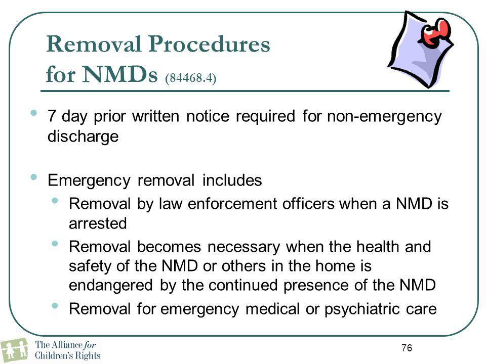 76 Removal Procedures for NMDs (84468.4) 7 day prior written notice required for non-emergency discharge Emergency removal includes Removal by law enf