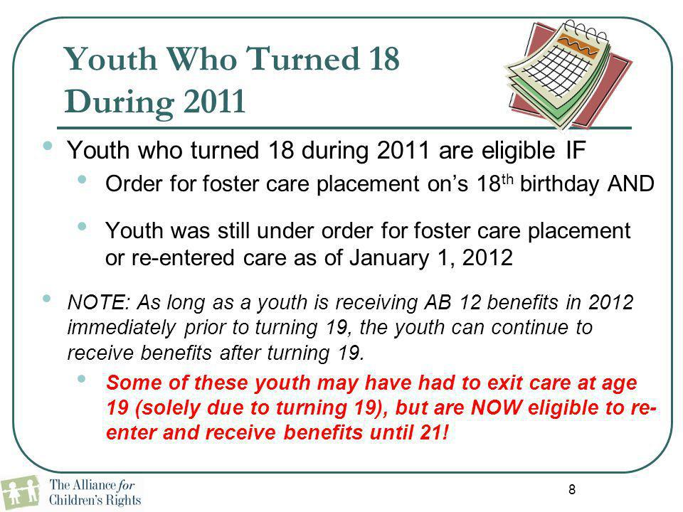 8 Youth Who Turned 18 During 2011 Youth who turned 18 during 2011 are eligible IF Order for foster care placement on's 18 th birthday AND Youth was st