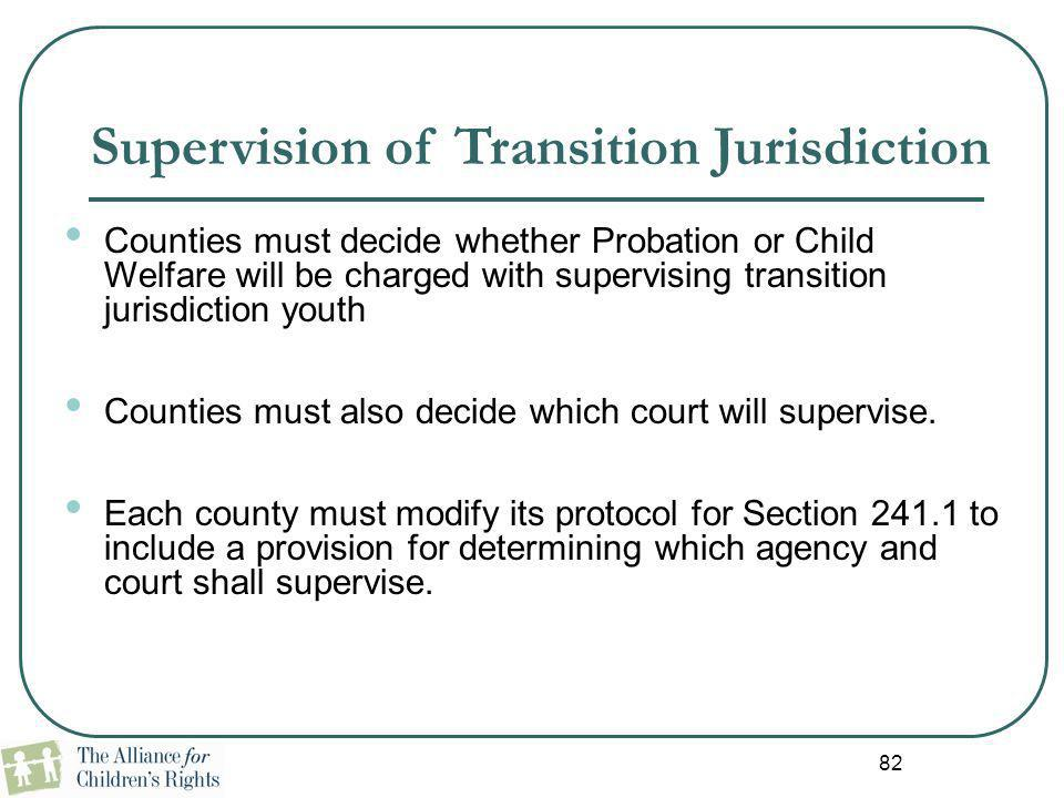 82 Supervision of Transition Jurisdiction Counties must decide whether Probation or Child Welfare will be charged with supervising transition jurisdic