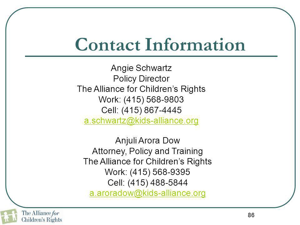 86 Contact Information Anjuli Arora Dow Attorney, Policy and Training The Alliance for Children's Rights Work: (415) 568-9395 Cell: (415) 488-5844 a.a
