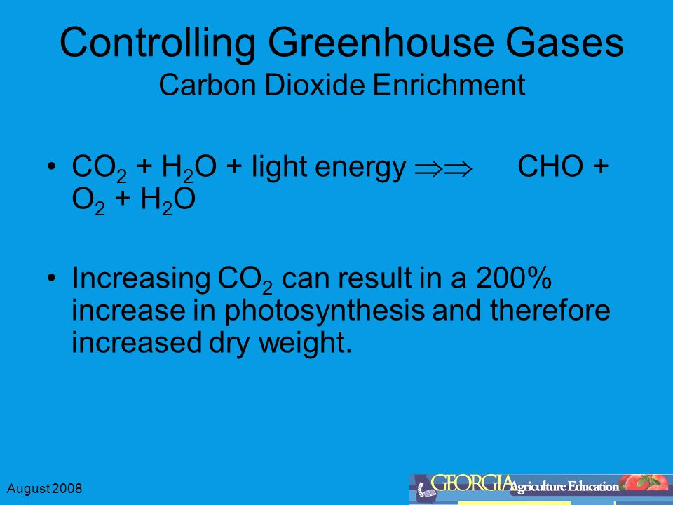 August 2008 Controlling Greenhouse Gases Carbon Dioxide Enrichment CO 2 + H 2 O + light energy  CHO + O 2 + H 2 O Increasing CO 2 can result in a 200% increase in photosynthesis and therefore increased dry weight.
