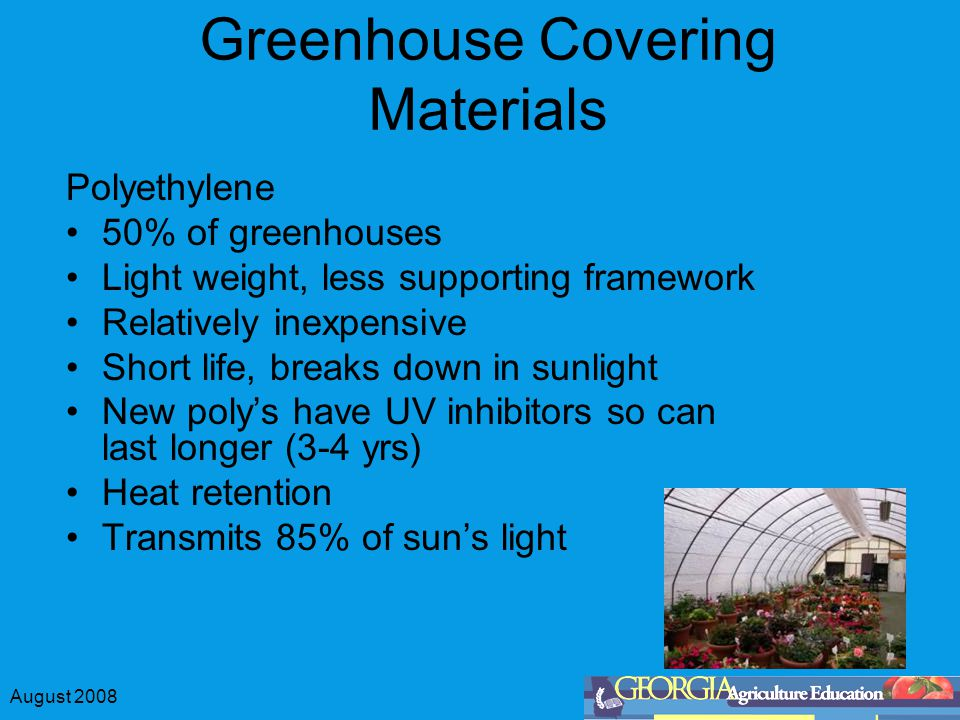 August 2008 Greenhouse Covering Materials Polyethylene 50% of greenhouses Light weight, less supporting framework Relatively inexpensive Short life, b