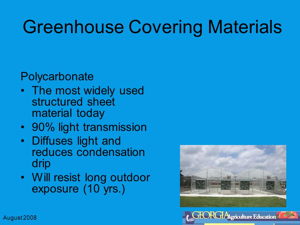 August 2008 Greenhouse Covering Materials Polycarbonate The most widely used structured sheet material today 90% light transmission Diffuses light and
