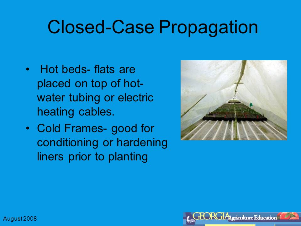 August 2008 Closed-Case Propagation Hot beds- flats are placed on top of hot- water tubing or electric heating cables.