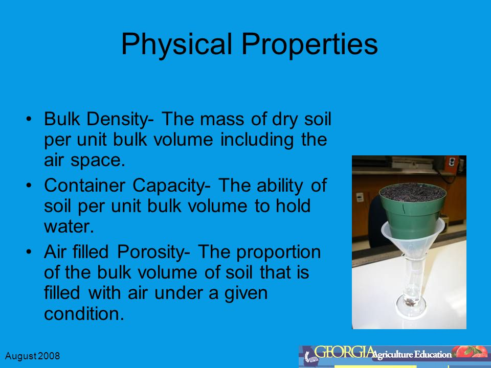 August 2008 Physical Properties Bulk Density- The mass of dry soil per unit bulk volume including the air space. Container Capacity- The ability of so