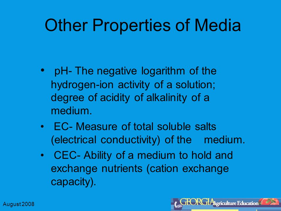 August 2008 Other Properties of Media pH- The negative logarithm of the hydrogen-ion activity of a solution; degree of acidity of alkalinity of a medi