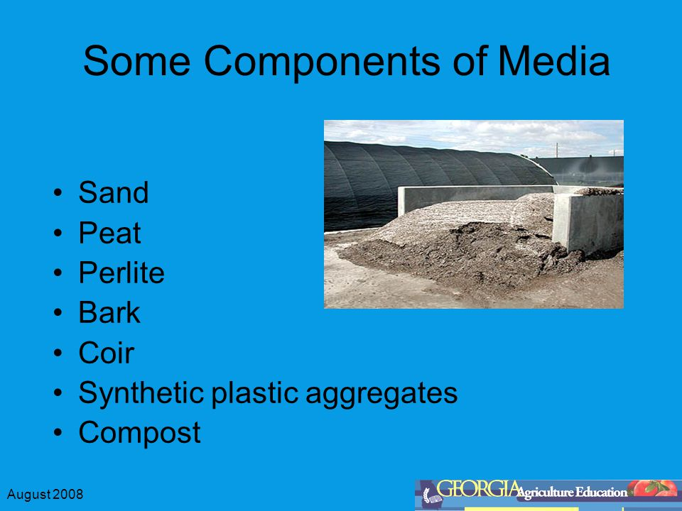 August 2008 Some Components of Media Sand Peat Perlite Bark Coir Synthetic plastic aggregates Compost
