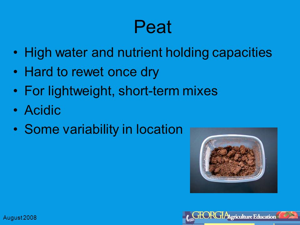 August 2008 Peat High water and nutrient holding capacities Hard to rewet once dry For lightweight, short-term mixes Acidic Some variability in location