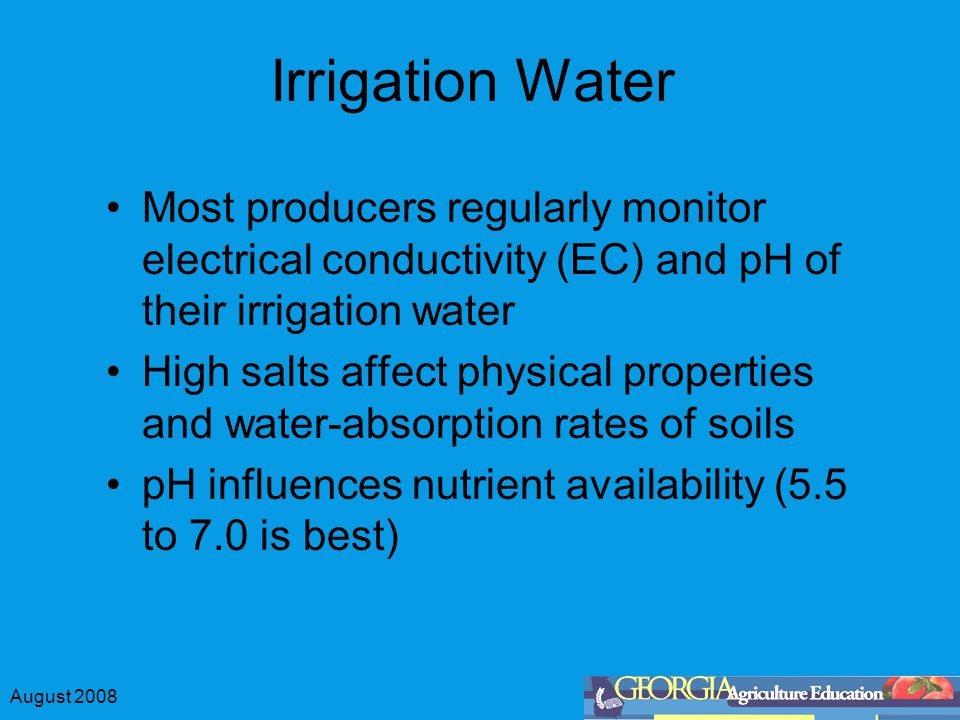 August 2008 Irrigation Water Most producers regularly monitor electrical conductivity (EC) and pH of their irrigation water High salts affect physical