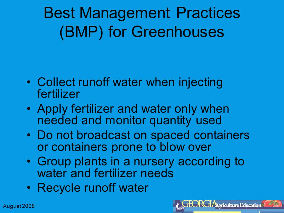 August 2008 Best Management Practices (BMP) for Greenhouses Collect runoff water when injecting fertilizer Apply fertilizer and water only when needed