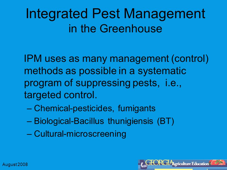 August 2008 Integrated Pest Management in the Greenhouse IPM uses as many management (control) methods as possible in a systematic program of suppressing pests, i.e., targeted control.