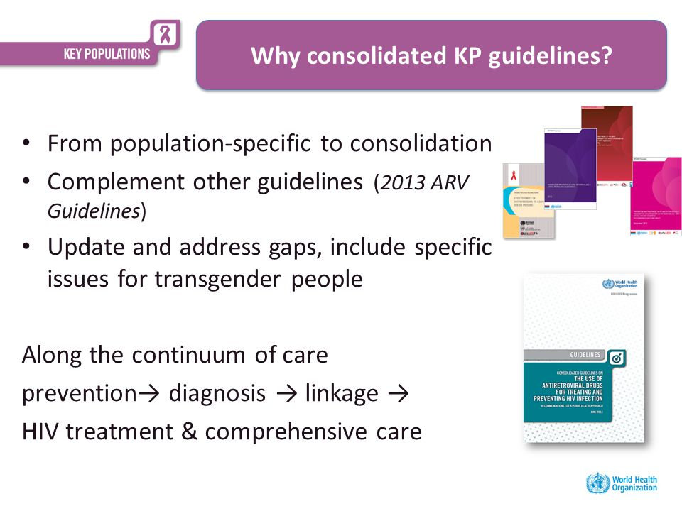 From population-specific to consolidation Complement other guidelines (2013 ARV Guidelines) Update and address gaps, include specific issues for transgender people Along the continuum of care prevention→ diagnosis → linkage → HIV treatment & comprehensive care Why consolidated KP guidelines