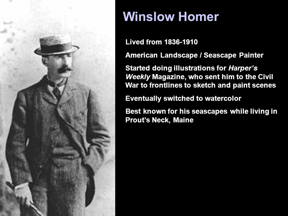 Winslow Homer Lived from 1836-1910 American Landscape / Seascape Painter Started doing illustrations for Harper's Weekly Magazine, who sent him to the Civil War to frontlines to sketch and paint scenes Eventually switched to watercolor Best known for his seascapes while living in Prout's Neck, Maine