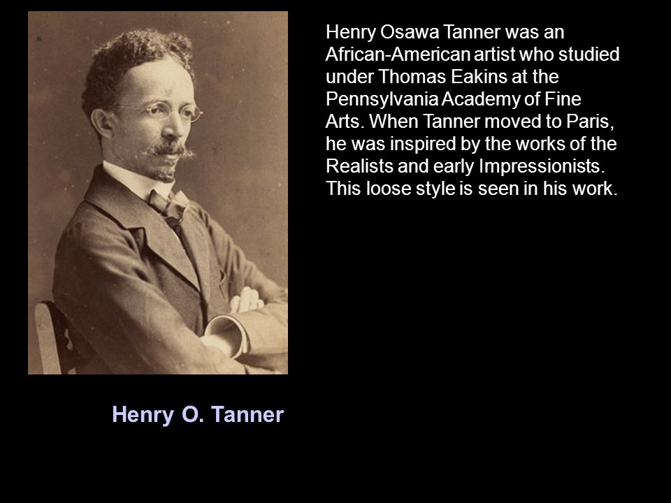 Henry O. Tanner Henry Osawa Tanner was an African-American artist who studied under Thomas Eakins at the Pennsylvania Academy of Fine Arts. When Tanne