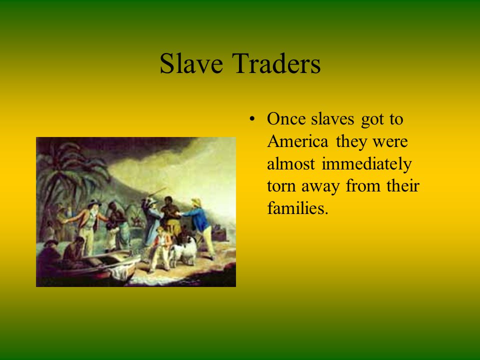 Slave Traders Once slaves got to America they were almost immediately torn away from their families.