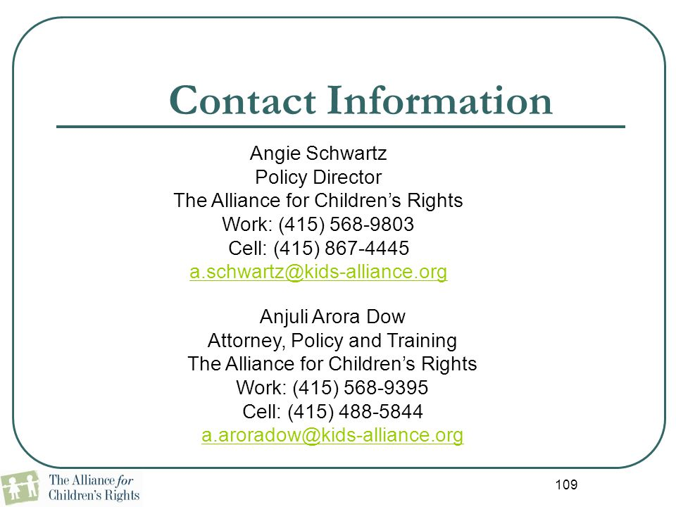 109 Contact Information Anjuli Arora Dow Attorney, Policy and Training The Alliance for Children's Rights Work: (415) 568-9395 Cell: (415) 488-5844 a.