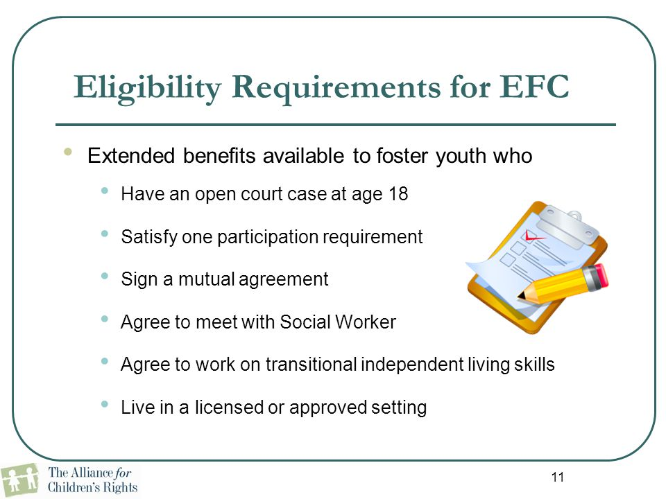 11 Eligibility Requirements for EFC Extended benefits available to foster youth who Have an open court case at age 18 Satisfy one participation requir