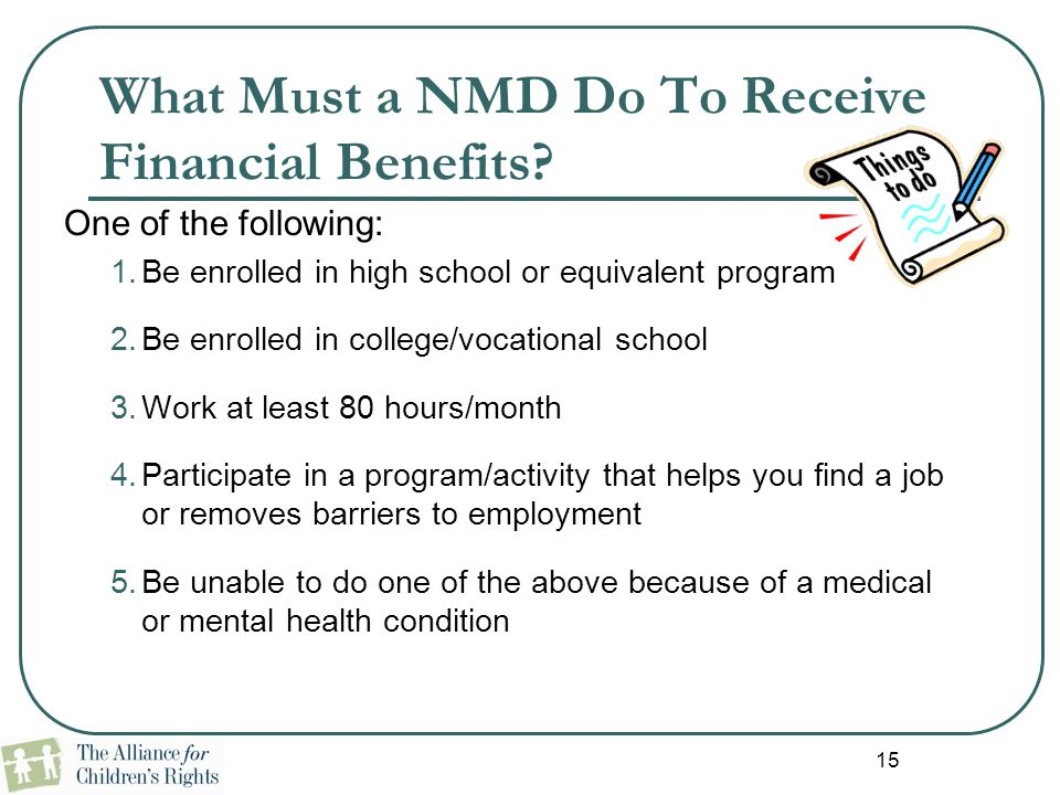 15 What Must a NMD Do To Receive Financial Benefits? One of the following: 1.Be enrolled in high school or equivalent program 2.Be enrolled in college
