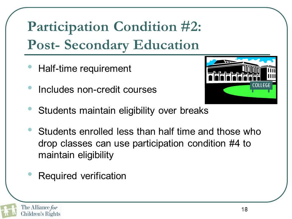 18 Participation Condition #2: Post- Secondary Education Half-time requirement Includes non-credit courses Students maintain eligibility over breaks S