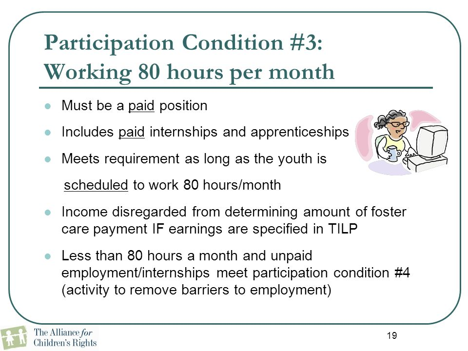 19 Participation Condition #3: Working 80 hours per month Must be a paid position Includes paid internships and apprenticeships Meets requirement as l