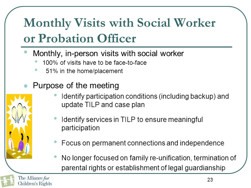 23 Monthly Visits with Social Worker or Probation Officer Monthly, in-person visits with social worker 100% of visits have to be face-to-face 51% in t