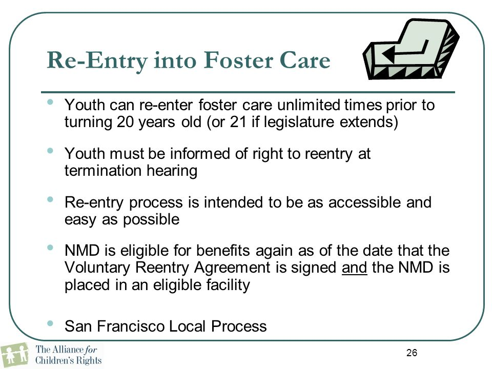 26 Re-Entry into Foster Care Youth can re-enter foster care unlimited times prior to turning 20 years old (or 21 if legislature extends) Youth must be